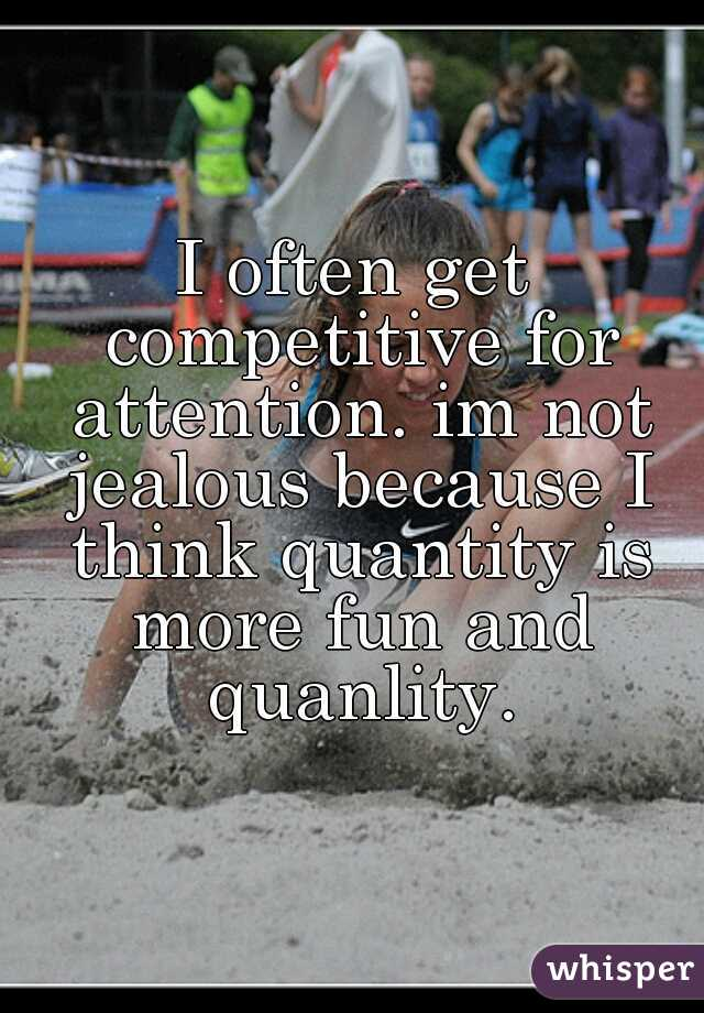 I often get competitive for attention. im not jealous because I think quantity is more fun and quanlity.