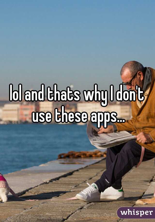 lol and thats why I don't use these apps...