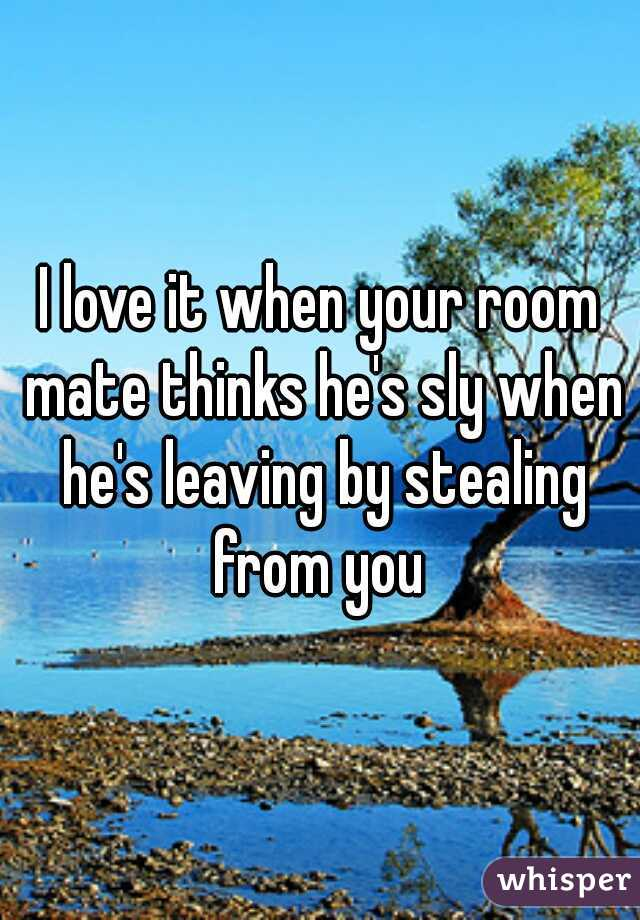 I love it when your room mate thinks he's sly when he's leaving by stealing from you