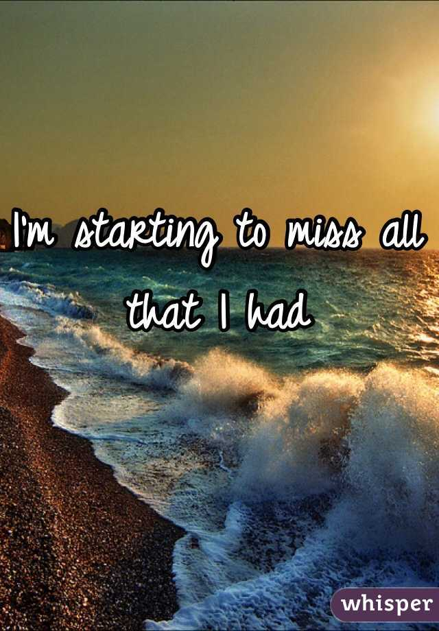 I'm starting to miss all that I had