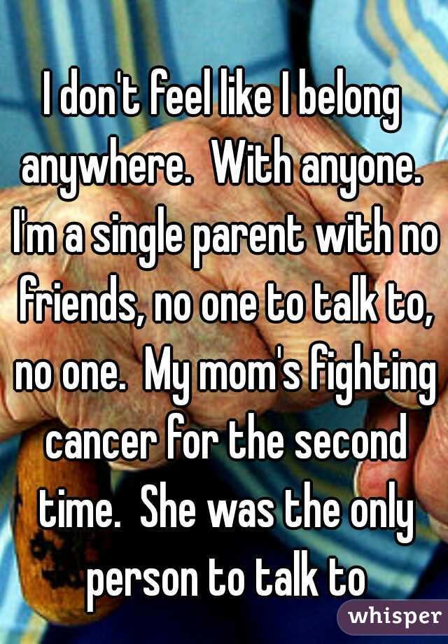 I don't feel like I belong anywhere.  With anyone.  I'm a single parent with no friends, no one to talk to, no one.  My mom's fighting cancer for the second time.  She was the only person to talk to