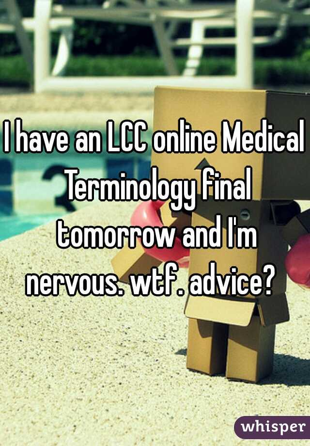 I have an LCC online Medical Terminology final tomorrow and I'm nervous. wtf. advice?