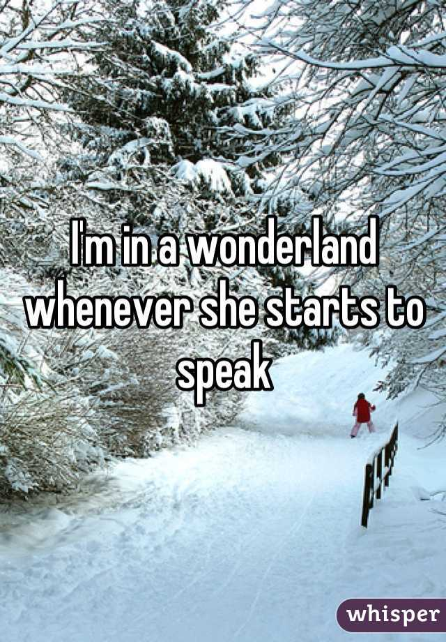 I'm in a wonderland whenever she starts to speak