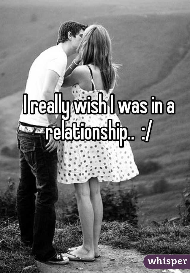 I really wish I was in a relationship..  :/