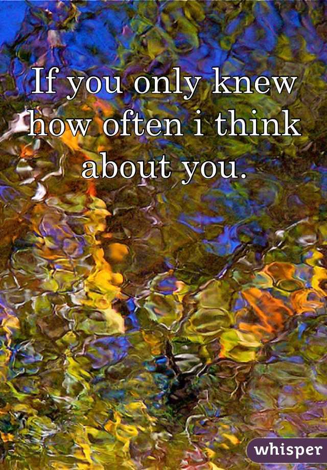 If you only knew how often i think about you.