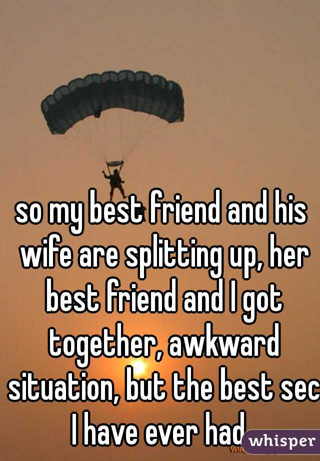 so my best friend and his wife are splitting up, her best friend and I got together, awkward situation, but the best sec I have ever had.