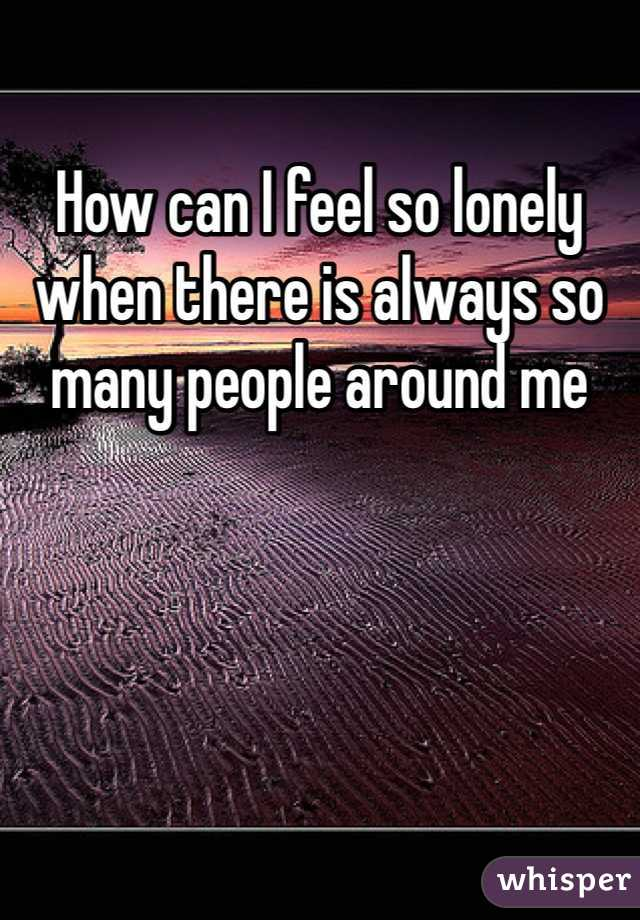 How can I feel so lonely when there is always so many people around me
