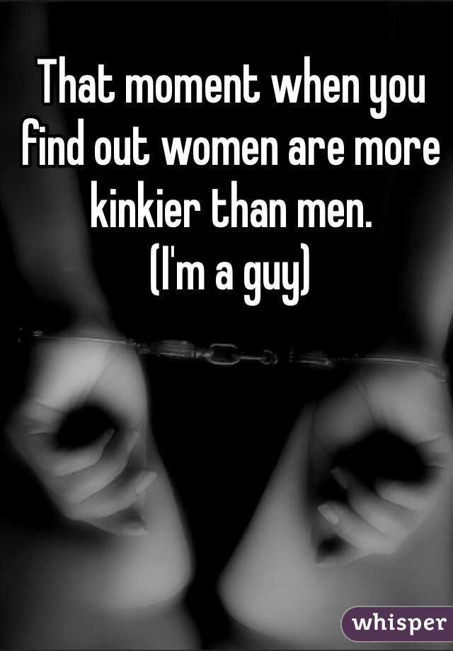 That moment when you find out women are more kinkier than men. (I'm a guy)