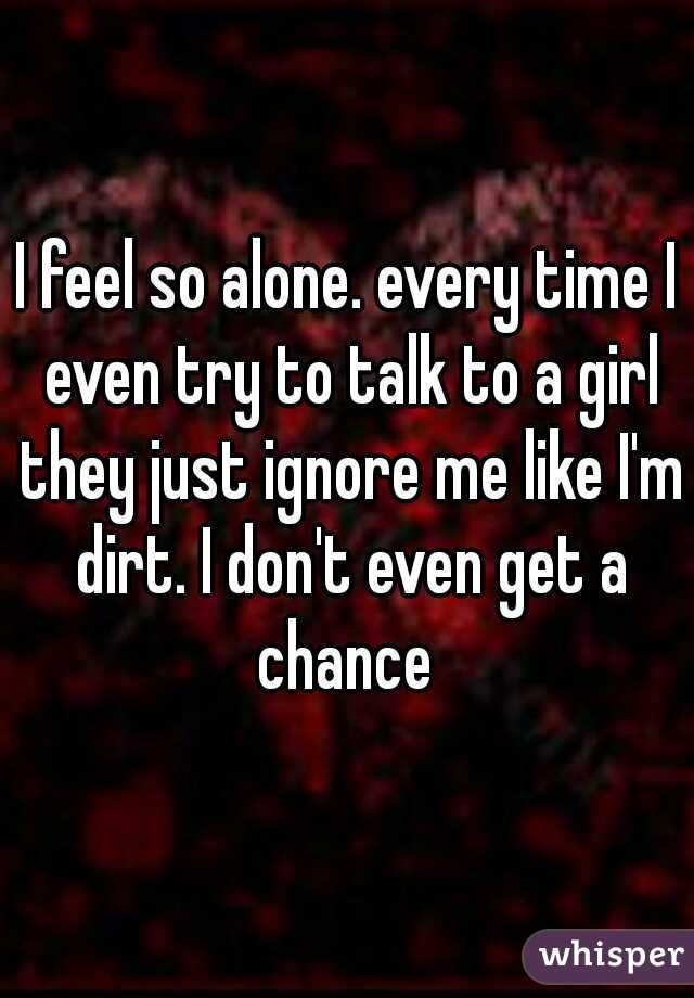 I feel so alone. every time I even try to talk to a girl they just ignore me like I'm dirt. I don't even get a chance