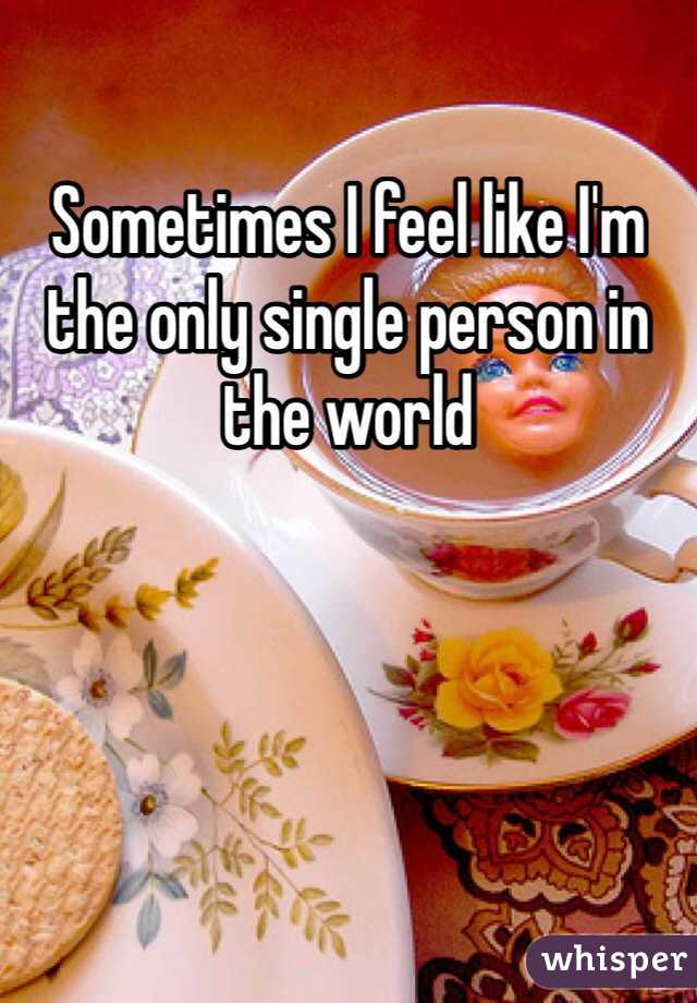 Sometimes I feel like I'm the only single person in the world