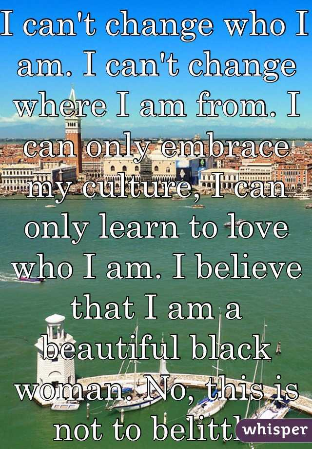 I can't change who I am. I can't change where I am from. I  can only embrace my culture, I can only learn to love who I am. I believe that I am a beautiful black woman. No, this is not to belittle anybody ! We should all be happy to be different.
