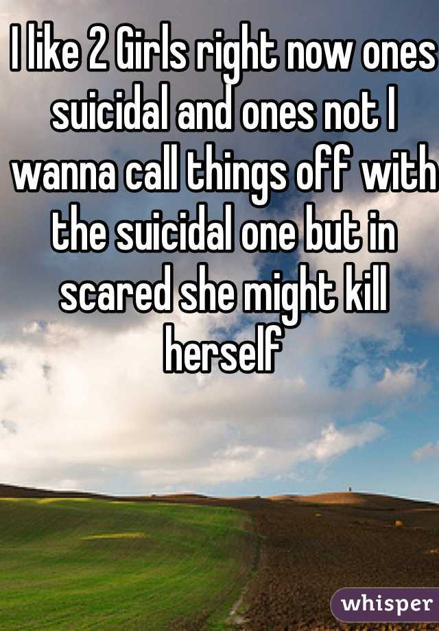 I like 2 Girls right now ones suicidal and ones not I wanna call things off with the suicidal one but in scared she might kill herself