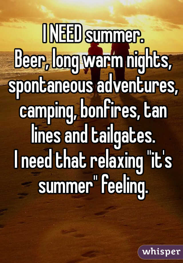 "I NEED summer.  Beer, long warm nights, spontaneous adventures, camping, bonfires, tan lines and tailgates. I need that relaxing ""it's summer"" feeling."