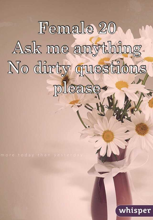Female 20  Ask me anything  No dirty questions please