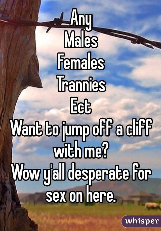 Any  Males Females Trannies Ect Want to jump off a cliff with me?  Wow y'all desperate for sex on here.