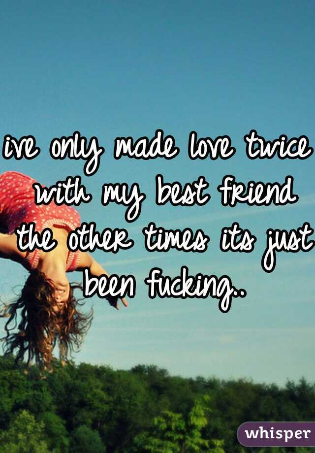 ive only made love twice with my best friend the other times its just been fucking..