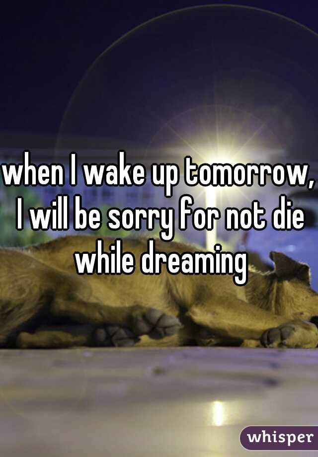 when I wake up tomorrow, I will be sorry for not die while dreaming