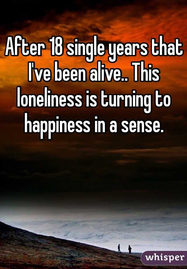 After 18 single years that I've been alive.. This loneliness is turning to happiness in a sense.