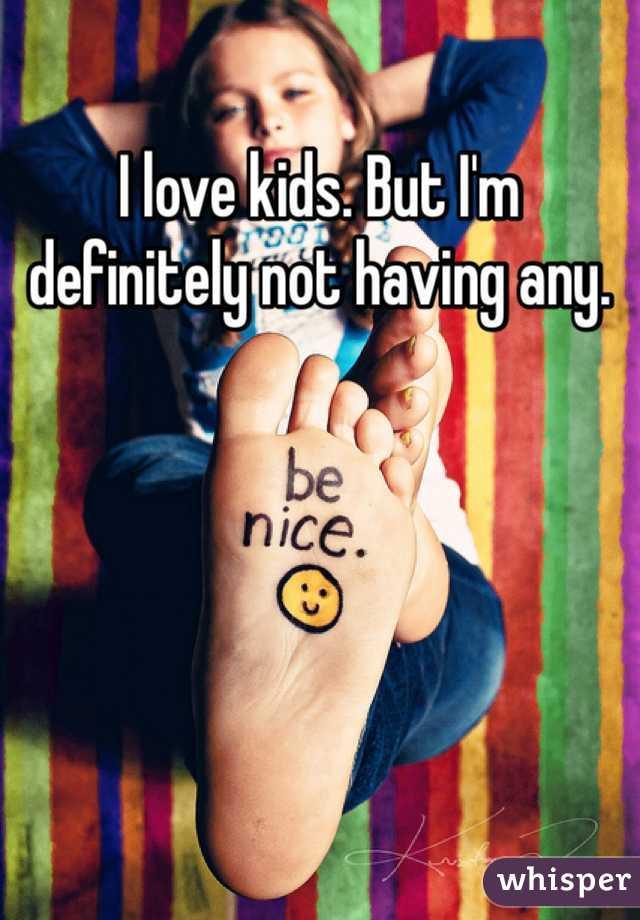 I love kids. But I'm definitely not having any.