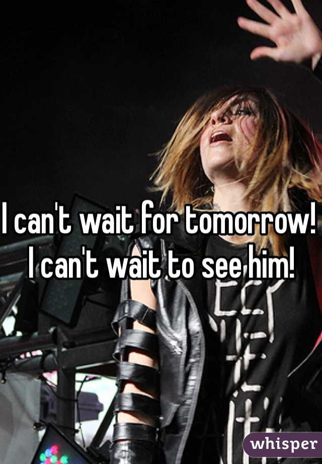 I can't wait for tomorrow! I can't wait to see him!