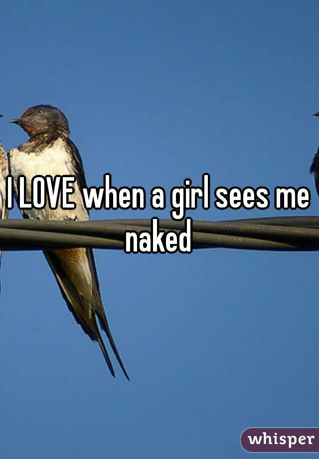 I LOVE when a girl sees me naked