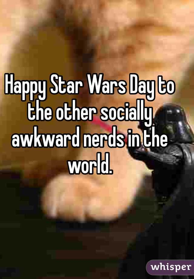 Happy Star Wars Day to the other socially awkward nerds in the world.
