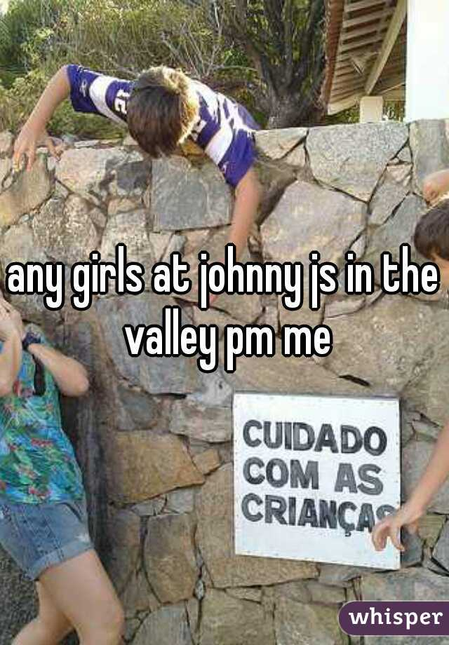 any girls at johnny js in the valley pm me