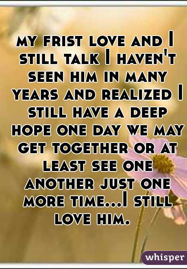 my frist love and I still talk I haven't seen him in many years and realized I still have a deep hope one day we may get together or at least see one another just one more time...I still love him.