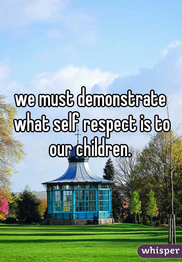 we must demonstrate what self respect is to our children.