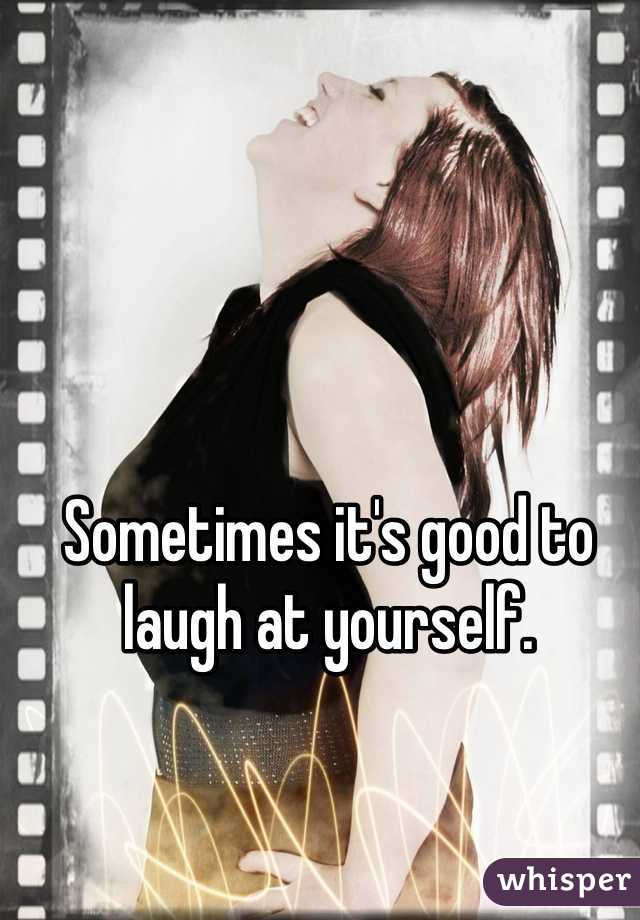 Sometimes it's good to laugh at yourself.