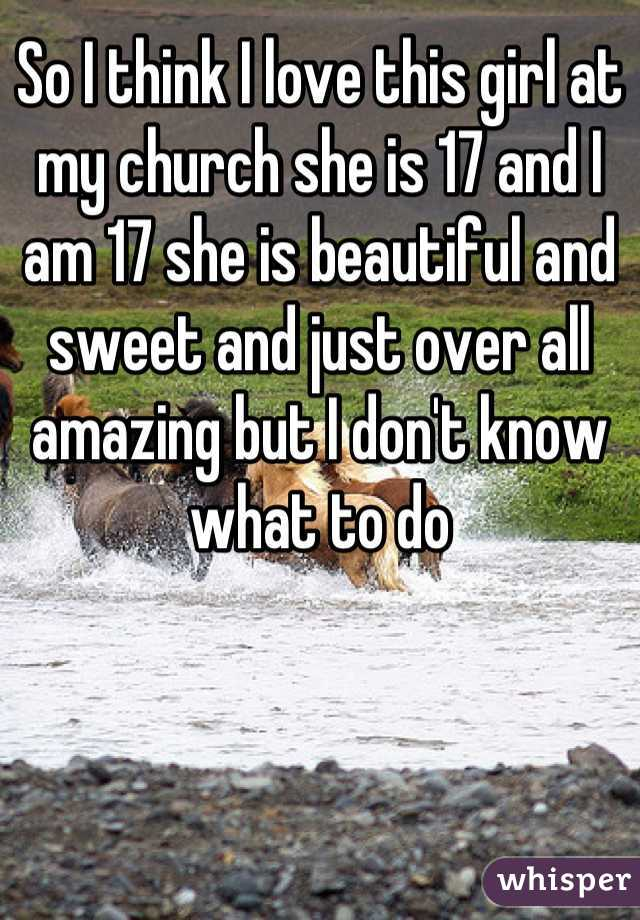 So I think I love this girl at my church she is 17 and I am 17 she is beautiful and sweet and just over all amazing but I don't know what to do