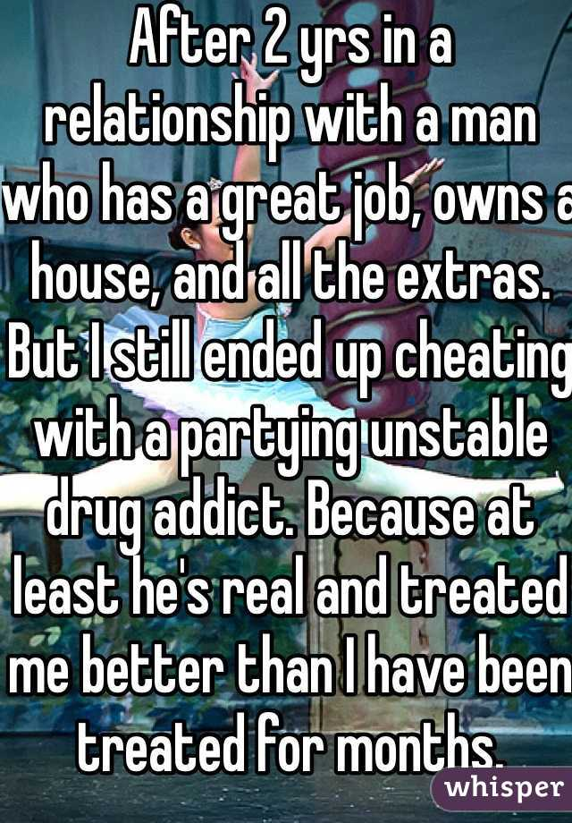 After 2 yrs in a relationship with a man who has a great job, owns a house, and all the extras.  But I still ended up cheating with a partying unstable drug addict. Because at least he's real and treated me better than I have been treated for months.