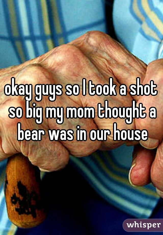 okay guys so I took a shot so big my mom thought a bear was in our house