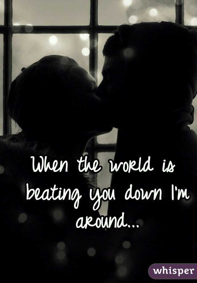 When the world is beating you down I'm around...