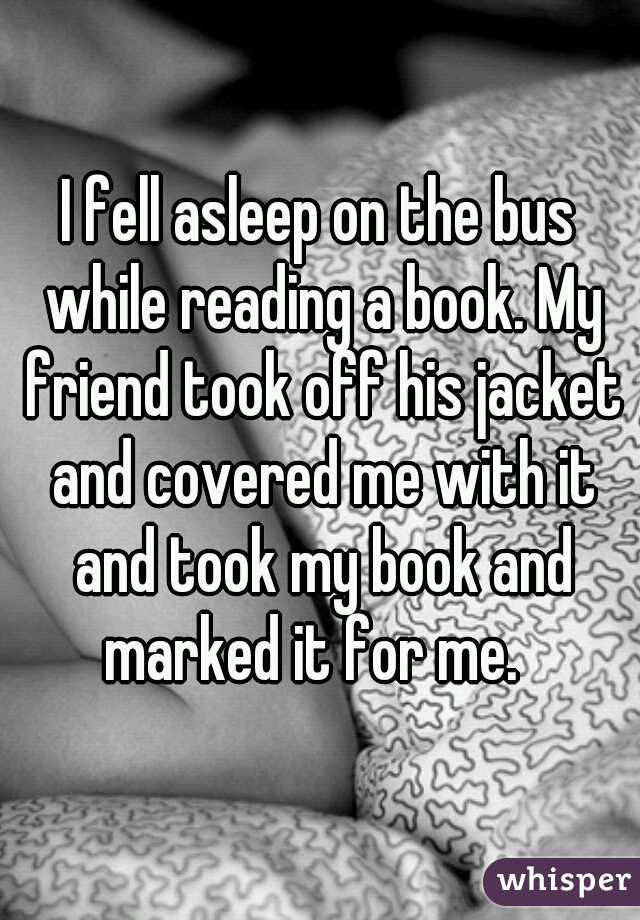 I fell asleep on the bus while reading a book. My friend took off his jacket and covered me with it and took my book and marked it for me.