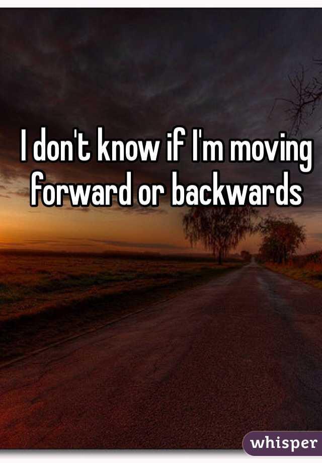 I don't know if I'm moving forward or backwards
