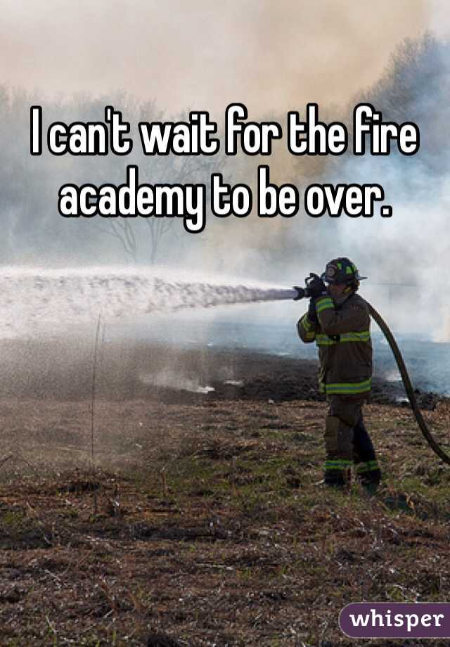 I can't wait for the fire academy to be over.