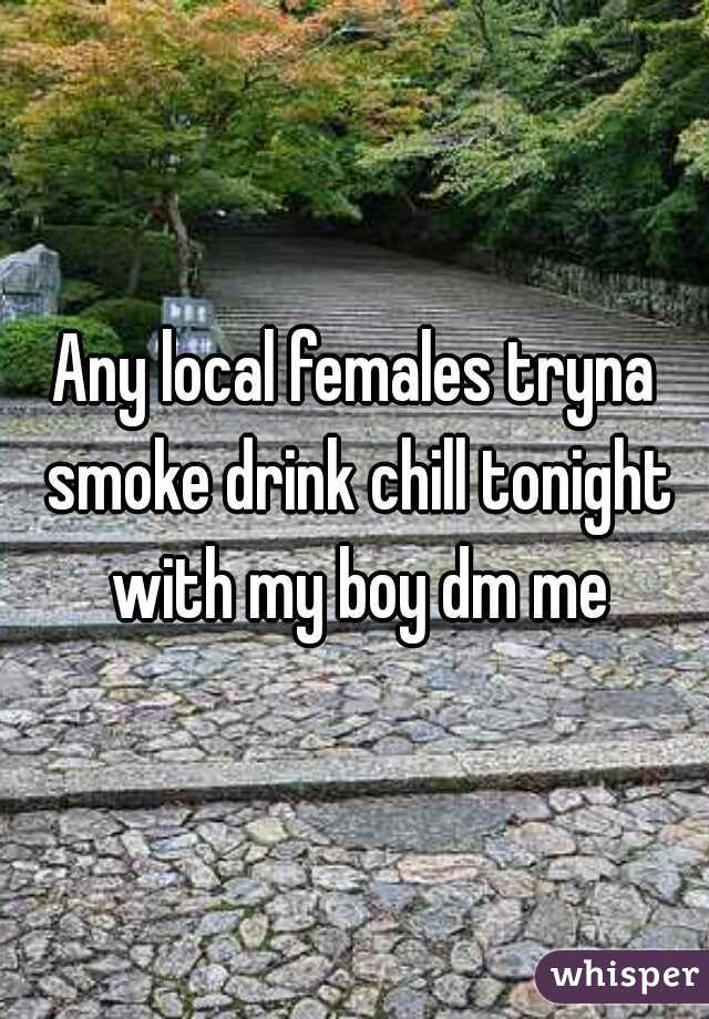 Any local females tryna smoke drink chill tonight with my boy dm me