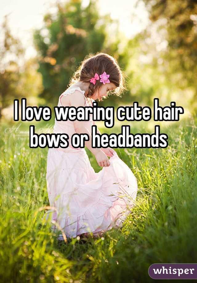 I love wearing cute hair bows or headbands