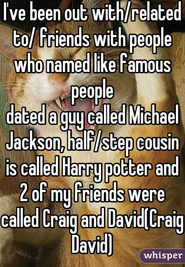I've been out with/related to/ friends with people who named like famous people dated a guy called Michael Jackson, half/step cousin is called Harry potter and 2 of my friends were called Craig and David(Craig David)