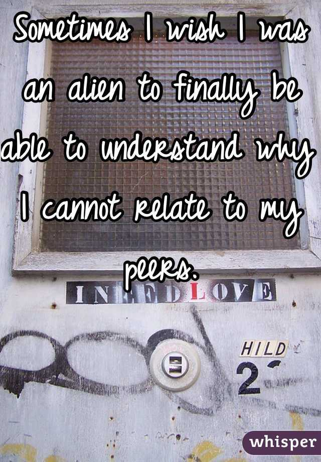 Sometimes I wish I was an alien to finally be able to understand why I cannot relate to my peers.