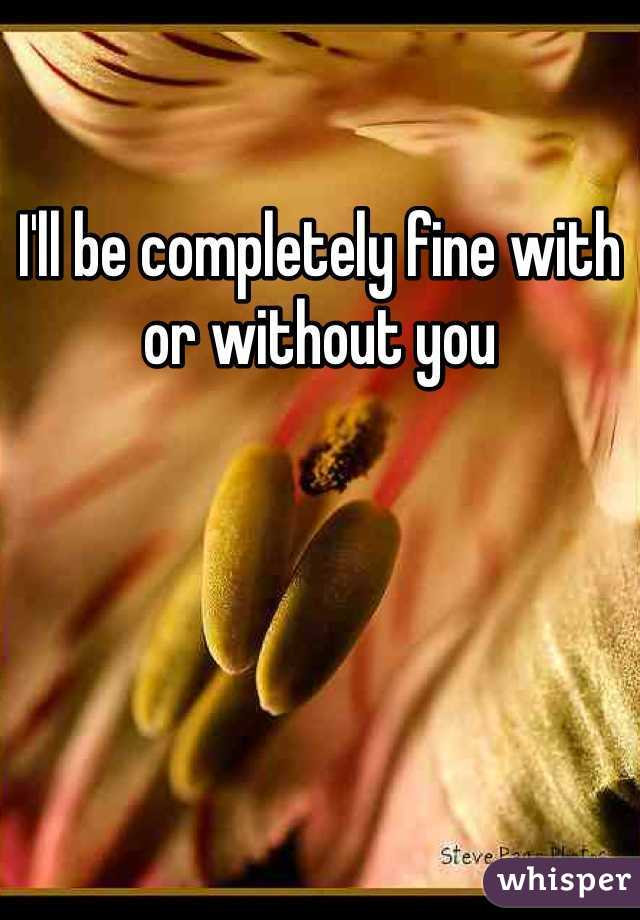 I'll be completely fine with or without you