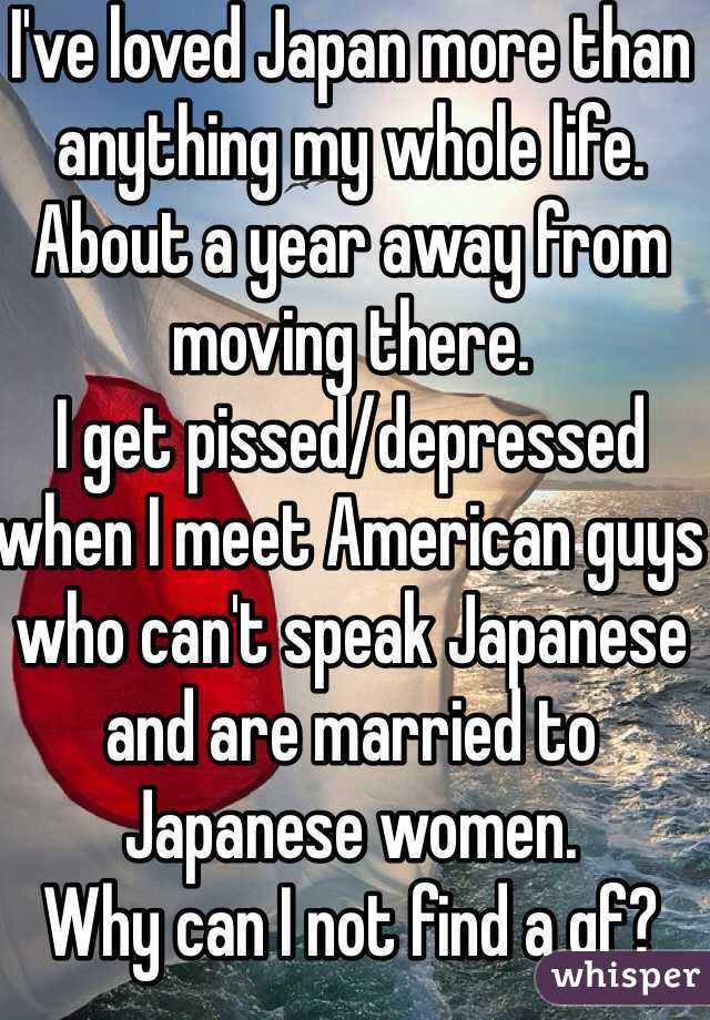 I've loved Japan more than anything my whole life. About a year away from moving there. I get pissed/depressed when I meet American guys who can't speak Japanese and are married to Japanese women. Why can I not find a gf?