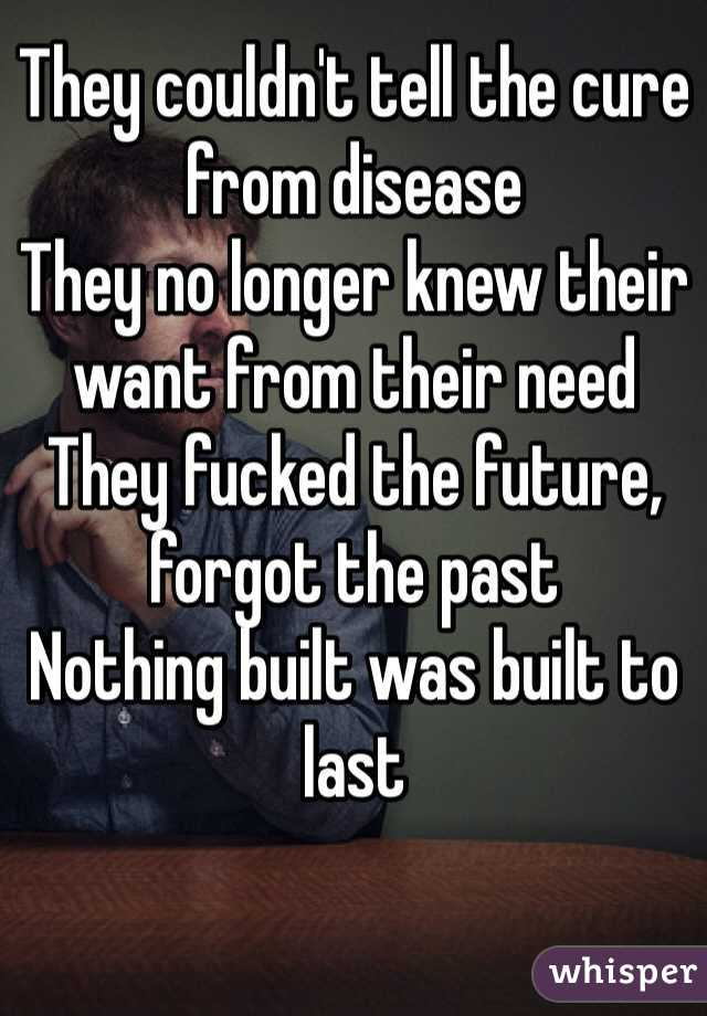 They couldn't tell the cure from disease They no longer knew their want from their need They fucked the future, forgot the past Nothing built was built to last