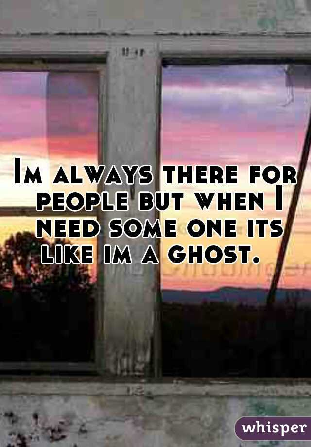 Im always there for people but when I need some one its like im a ghost.