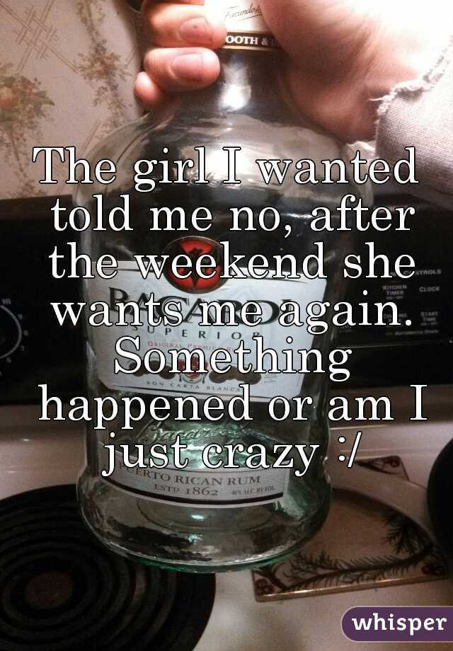 The girl I wanted told me no, after the weekend she wants me again. Something happened or am I just crazy :/