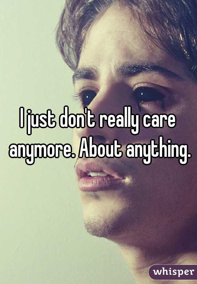 I just don't really care anymore. About anything.