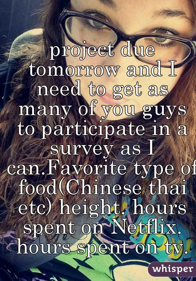 project due tomorrow and I need to get as many of you guys to participate in a survey as I can.Favorite type of food(Chinese thai etc) height. hours spent on Netflix. hours spent on tv.