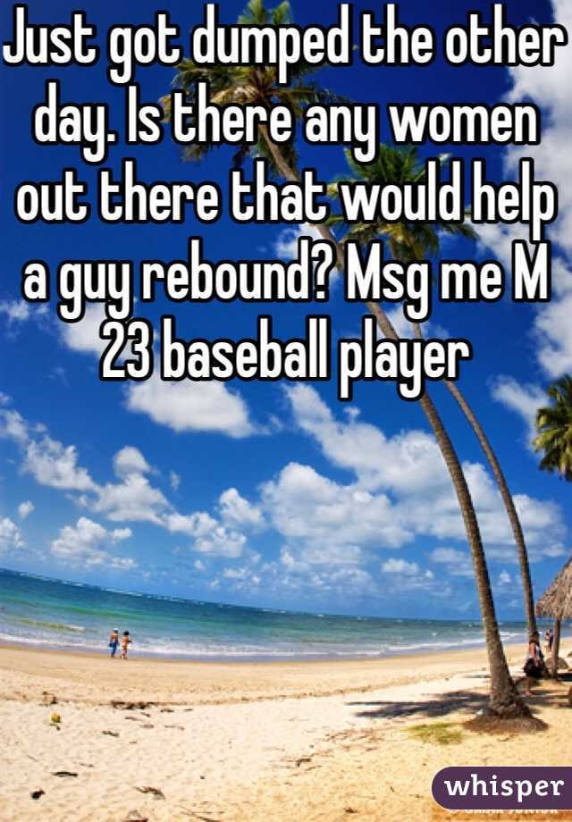 Just got dumped the other day. Is there any women out there that would help a guy rebound? Msg me M 23 baseball player