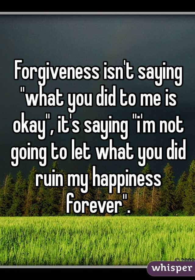 """Forgiveness isn't saying """"what you did to me is okay"""", it's saying """"i'm not going to let what you did ruin my happiness forever""""."""
